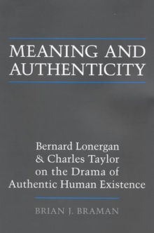 Meaning and Authenticity : Bernard Lonergan and Charles Taylor on the Drama of Authentic Human Existence, Paperback Book