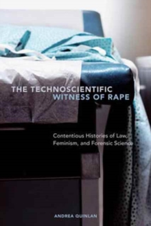 The Technoscientific Witness of Rape : Contentious Histories of Law, Feminism, and Forensic Science, Paperback Book
