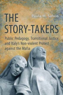 The Story-Takers : Public Pedagogy, Transitional Justice, and Italy's Non-Violent Protest against the Mafia, Paperback Book