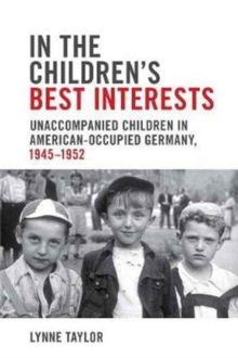 In the Children's Best Interests : Unaccompanied Children in American-Occupied Germany, 1945-1952, Paperback Book