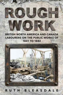Rough Work : Labourers on the Public Works of British North America and Canada, 1841-1882, Paperback Book