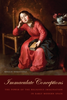 Immaculate Conceptions : The Power of the Religious Imagination in Early Modern Spain, PDF eBook