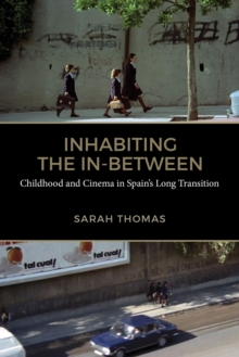Inhabiting the In-Between : Childhood and Cinema in Spain's Long Transition, PDF eBook