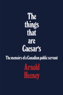 The things that are Caesar's : The memoirs of a Canadian public servant, PDF eBook