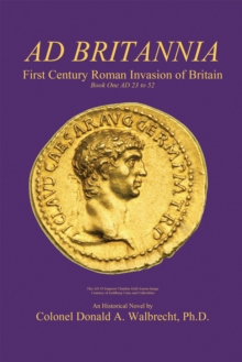 Ad Britannia : First Century Roman Invasion of Britain Book One Ad 23 to 52, EPUB eBook