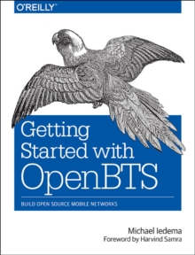 Getting Started with OpenBTS : Create Open Source Mobile Networks, Paperback Book