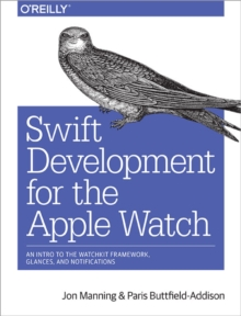 Swift Development for the Apple Watch : An Intro to the Watchkit Framework, Glances, and Notifications, Paperback Book