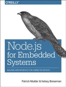 Node.js for Embedded Systems : Using Web Technologies to Build Connected Devices, Paperback Book
