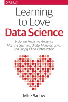 Learning to Love Data Science : Explorations of Emerging Technologies and Platforms for Predictive Analytics, Machine Learning, Digital Manufacturing and Supply Chain Optimization, PDF eBook