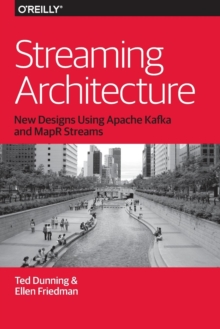 Streaming Architecture : New Designs Using Apache Kafka and MapR Streams, Paperback Book