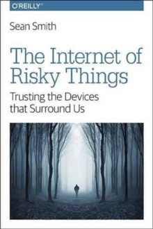The Internet of Risky Things : Trusting the Devices That Surround US, Paperback / softback Book