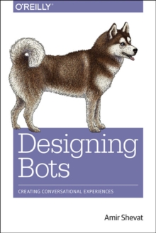 Designing Bots : Creating Conversational Experiences, Paperback Book
