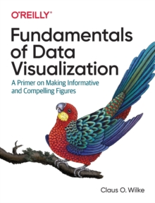Fundamentals of Data Visualization : A Primer on Making Informative and Compelling Figures, Paperback / softback Book