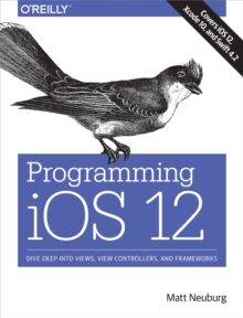 Programming iOS 12 : Dive Deep into Views, View Controllers, and Frameworks