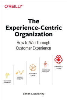 The Experience-Centric Organization : How to Win Through Customer Experience, EPUB eBook