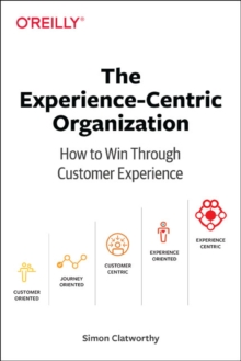 Experience-Centric Organization, The : How to win through customer experience, Paperback / softback Book