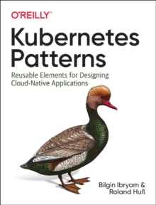 Kubernetes Patterns : Reusable Elements for Designing Cloud Native Applications, Paperback / softback Book
