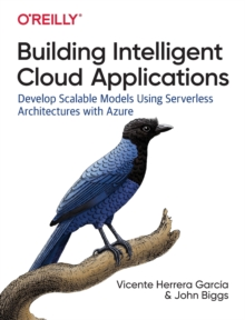 Building Intelligent Cloud Applications : Develop Scalable Models Using Serverless Architectures with Azure, Paperback / softback Book