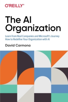 The AI Organization : Learn from Real Companies and Microsoft's Journey How to Redefine Your Organization with AI, Paperback / softback Book
