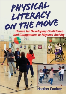 Physical Literacy on the Move : Games for Developing Confidence and Competence, Paperback / softback Book