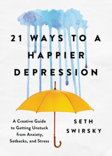 21 Ways to a Happier Depression : A Creative Guide to Getting Unstuck from Anxiety, Setbacks, and Stress, Hardback Book