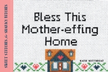 Bless This Mother-Effing Home : Sweet Stitches for Snarky Bitches, Paperback / softback Book