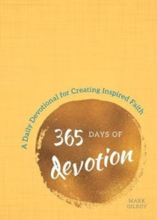 365 Days of Devotion : A Daily Devotional for Creating Inspired Faith, Hardback Book