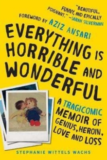 Everything is Horrible and Wonderful : A Tragicomic Memoir of Genius, Heroin, Love, and Loss, Hardback Book