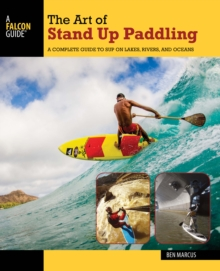 The Art of Stand Up Paddling : A Complete Guide to Sup on Lakes, Rivers, and Oceans, Paperback Book