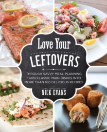 Love Your Leftovers : Through Savvy Meal Planning Turn Classic Main Dishes into More than 100 Delicious Recipes, EPUB eBook