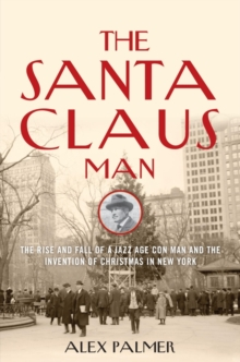 The Santa Claus Man : The Rise and Fall of a Jazz Age Con Man and the Invention of Christmas in New York, Hardback Book