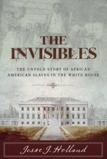 The Invisibles : The Untold Story of African American Slaves in the White House, Hardback Book