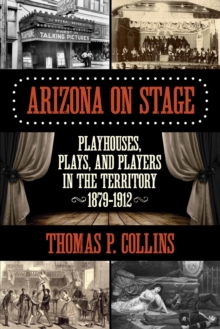 Arizona on Stage : Playhouses, Plays, and Players in the Territory, 1879-1912, Paperback Book