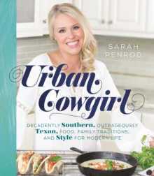 Urban Cowgirl : Decadently Southern, Outrageously Texan, Food, Family Traditions, and Style for Modern Life, Hardback Book