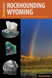Rockhounding Wyoming : A Guide to the State's Best Rockhounding Sites, EPUB eBook
