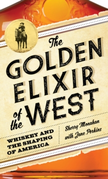 The Golden Elixir of the West : Whiskey and the Shaping of America, Hardback Book