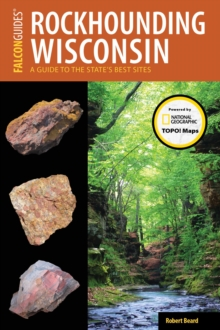 Rockhounding Wisconsin : A Guide to the State's Best Sites, EPUB eBook