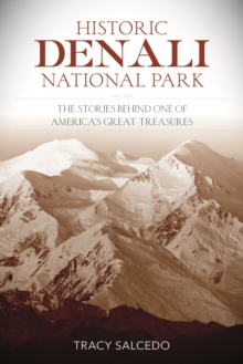 Historic Denali National Park and Preserve : The Stories Behind One of America's Great Treasures, Paperback Book