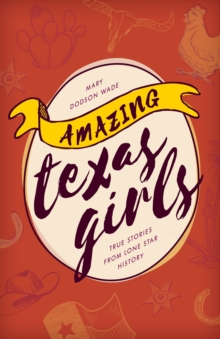 Amazing Texas Girls : True Stories from Lone Star History, Paperback Book