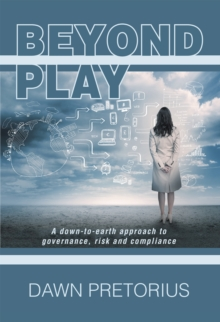 Beyond Play : A Down-To-Earth Approach to Governance, Risk and Compliance, EPUB eBook