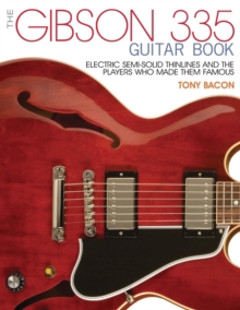 The Gibson 335 Guitar Book : Electric Semi-Solid Thinlines and the Players Who Made Them Famous, Paperback / softback Book