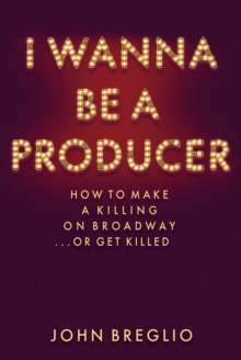 I Wanna Be a Producer : How to Make a Killing on Broadway...or Get Killed, Hardback Book