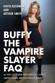 Buffy the Vampire Slayer FAQ : All That's Left to Know About Sunnydale's Slayer of Vampires, Demons, an, Paperback Book