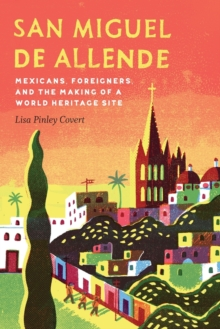 San Miguel de Allende : Mexicans, Foreigners, and the Making of a World Heritage Site, Paperback Book