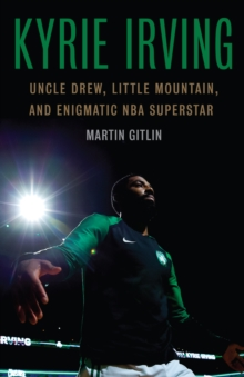 Kyrie Irving : Uncle Drew, Little Mountain, and Enigmatic NBA Superstar, EPUB eBook