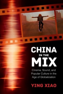 China in the Mix : Cinema, Sound, and Popular Culture in the Age of Globalization, Hardback Book