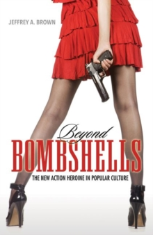 Beyond Bombshells : The New Action Heroine in Popular Culture, Paperback Book