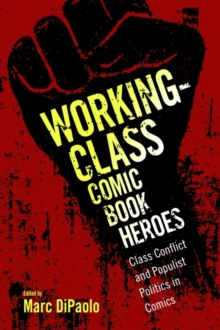 Working-Class Comic Book Heroes : Class Conflict and Populist Politics in Comics, Hardback Book