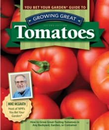 You Bet Your Garden Guide to Growing Great Tomatoes, 2nd Edition : How to Grow Great-Tasting Tomatoes in Any Backyard, Garden, or Container, Paperback / softback Book