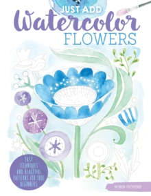 Just Add Watercolor Flowers : Easy Techniques and Beautiful Patterns for True Beginners, Paperback Book